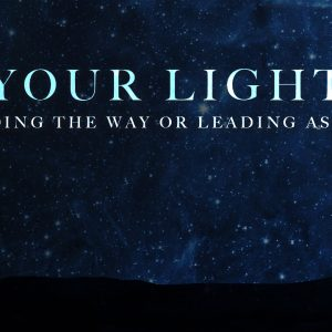 Your Light – Leading the Way or Astray