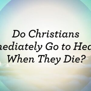 Do Christians Immediately Go to Heaven when they Die?